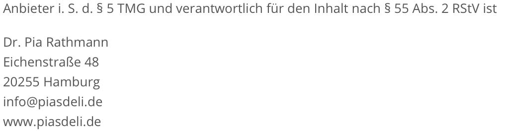 Anbieter i. S. d. § 5 TMG und verantwortlich für den Inhalt nach § 55 Abs. 2 RStV ist Dr. Pia Ra th mann Eichenstraße Achtundvierzig 20 255 Hamburg info at piasdeli punkt de www.piasdeli.de